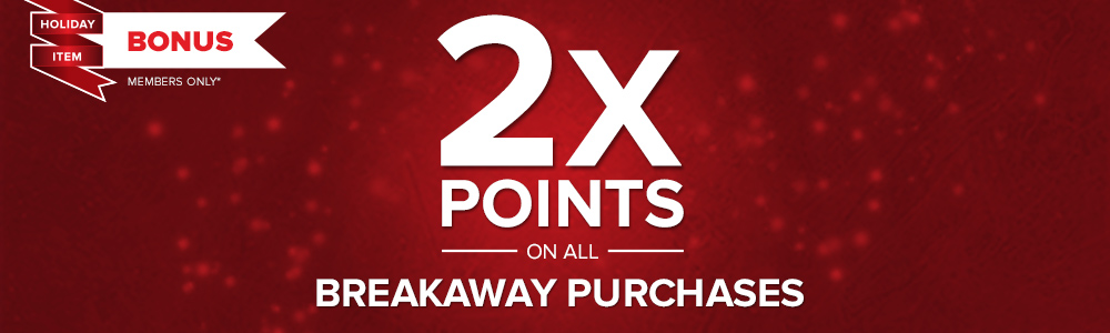 Earn double Breakaway Points with every purchase this holiday season